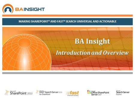 MAKING SHAREPOINT® AND FAST® SEARCH UNIVERSAL AND ACTIONABLE BA Insight Introduction and Overview.