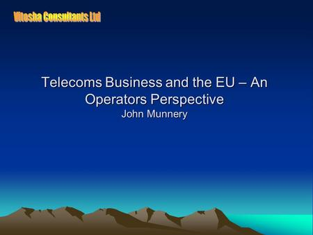 Telecoms Business and the EU – An Operators Perspective John Munnery.