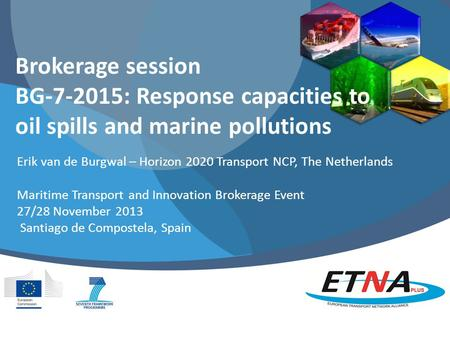 Brokerage session BG-7-2015: Response capacities to oil spills and marine pollutions Erik van de Burgwal – Horizon 2020 Transport NCP, The Netherlands.