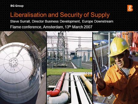 BG Group Flame conference, Amsterdam, 13 th March 2007 Liberalisation and Security of Supply Steve Surrall, Director Business Development, Europe Downstream.