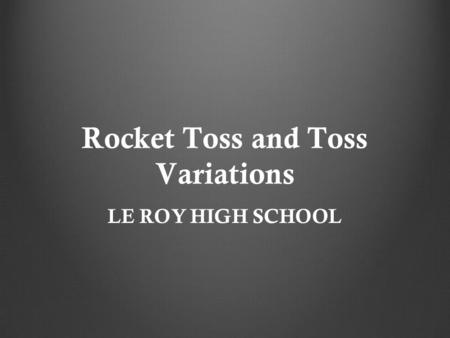 Rocket Toss and Toss Variations LE ROY HIGH SCHOOL.