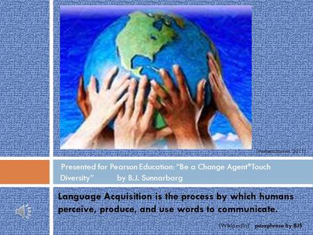 Language Acquisition is the process by which humans perceive, produce, and use words to communicate. (Wikipedia) paraphrase by BJS Presented for Pearson.