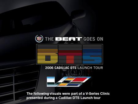 The following visuals were part of a V-Series Clinic presented during a Cadillac DTS Launch tour.