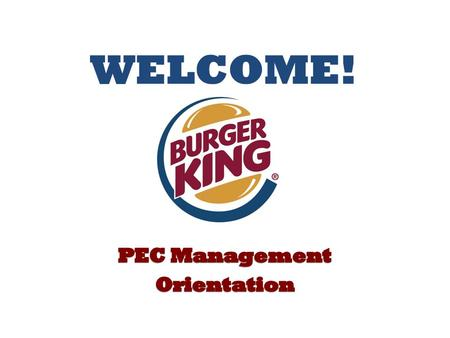 Welcome Welcome to Burger King – Home of the Whopper! As we go through the orientation process today, we will be providing you with a lot of information.