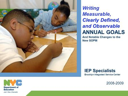 Writing Measurable, Clearly Defined, and Observable ANNUAL GOALS And Notable Changes to the New SOPM 2008-2009 IEP Specialists Brooklyn Integrated Service.