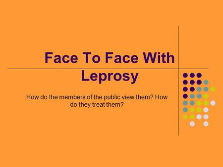 Face To Face With Leprosy How do the members of the public view them? How do they treat them?