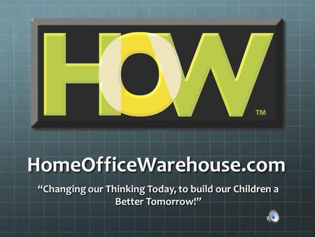 "HomeOfficeWarehouse.com ""Changing our Thinking Today, to build our Children a Better Tomorrow!"""