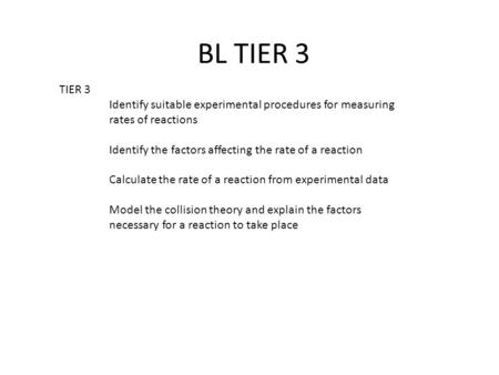 BL TIER 3 TIER 3 Identify suitable experimental procedures for measuring rates of reactions Identify the factors affecting the rate of a reaction Calculate.