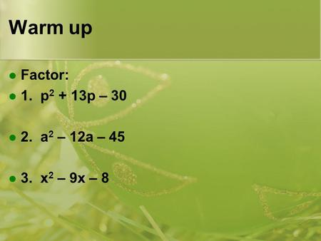 Warm up Factor: 1. p 2 + 13p – 30 2. a 2 – 12a – 45 3. x 2 – 9x – 8.