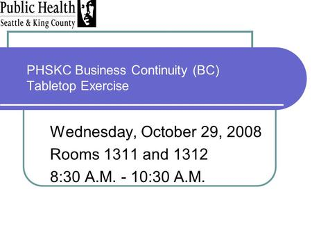 PHSKC Business Continuity (BC) Tabletop Exercise Wednesday, October 29, 2008 Rooms 1311 and 1312 8:30 A.M. - 10:30 A.M.