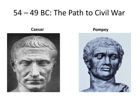 54 – 49 BC: The Path to Civil War Caesar Pompey. 54 BC Death of Julia, Caesar's daughter and Pompey's wife.