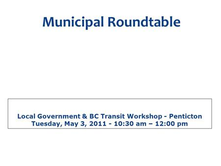Local Government & BC Transit Workshop - Penticton Tuesday, May 3, 2011 - 10:30 am – 12:00 pm Municipal Roundtable A discussion forum for local government.