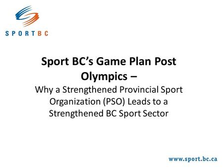Sport BC's Game Plan Post Olympics – Why a Strengthened Provincial Sport Organization (PSO) Leads to a Strengthened BC Sport Sector.