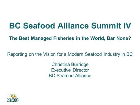BC Seafood Alliance Summit IV The Best Managed Fisheries in the World, Bar None? Reporting on the Vision for a Modern Seafood Industry in BC Christina.