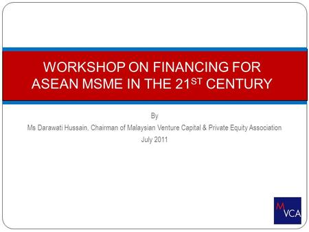 By Ms Darawati Hussain, Chairman of Malaysian Venture Capital & Private Equity Association July 2011 WORKSHOP ON FINANCING FOR ASEAN MSME IN THE 21 ST.