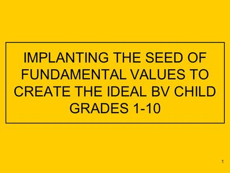 IMPLANTING THE SEED OF FUNDAMENTAL VALUES TO CREATE THE IDEAL BV CHILD GRADES 1-10 1.