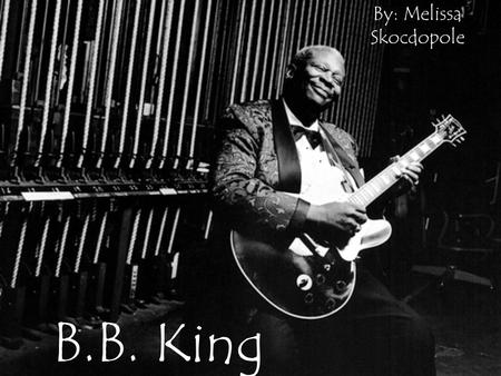 B.B. King By: Melissa Skocdopole. Motivation I guess the earliest sound of blues that I can remember was in the fields while people would be pickin'