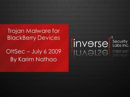 Trojan Malware for BlackBerry Devices OttSec – July 6 2009 By Karim Nathoo.