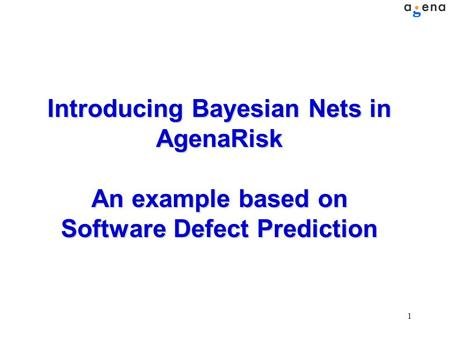 1 Introducing Bayesian Nets in AgenaRisk An example based on Software Defect Prediction.
