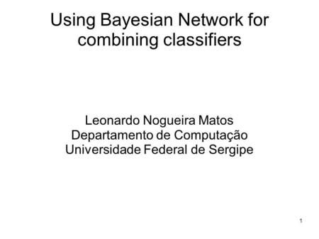 1 Using Bayesian Network for combining classifiers Leonardo Nogueira Matos Departamento de Computação Universidade Federal de Sergipe.