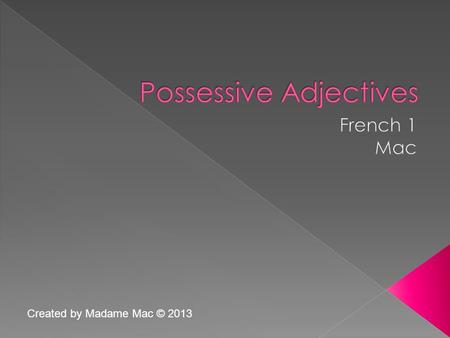 Created by Madame Mac © 2013.  A possessive adjective is a word which describes a noun by showing who possesses that noun.  Whose house is that? It's.