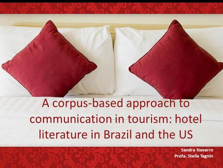 A corpus-based approach to communication in tourism: hotel literature in Brazil and the US Sandra Navarro Profa. Stella Tagnin.
