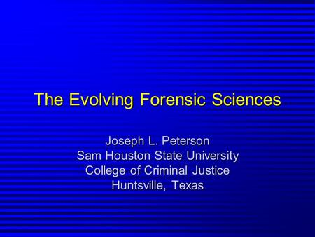 The Evolving Forensic Sciences Joseph L. Peterson Sam Houston State University College of Criminal Justice Huntsville, Texas.