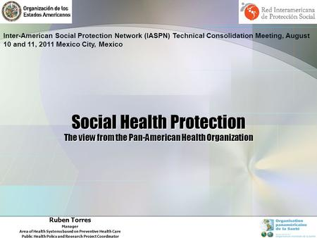 Social Health Protection The view from the Pan-American Health Organization Ruben Torres Manager Area of Health Systems based on Preventive Health Care.