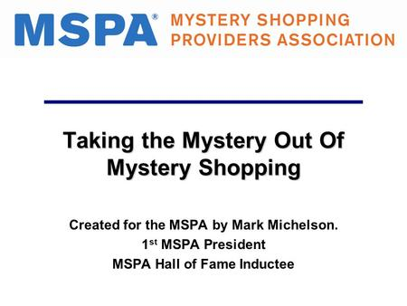 Taking the Mystery Out Of Mystery Shopping Created for the MSPA by Mark Michelson. 1 st MSPA President MSPA Hall of Fame Inductee.