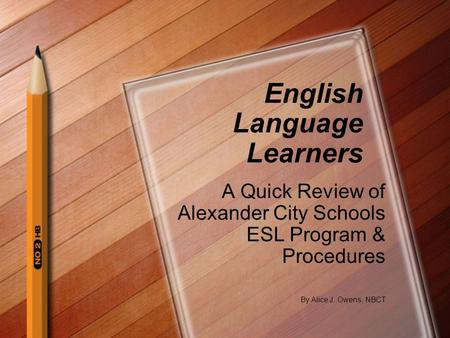 English Language Learners A Quick Review of Alexander City Schools ESL Program & Procedures By Alice J. Owens, NBCT.