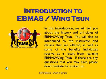 Self Defense - Smart & Simple Introduction to EBMAS / Wing Tsun In this introduction, we will tell you about the history and principles of EBMAS/Wing Tsun.