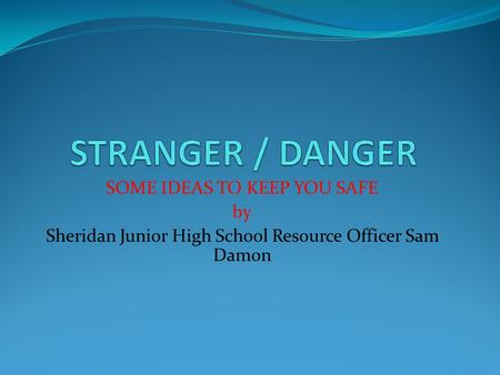 SOME IDEAS TO KEEP YOU SAFE by Sheridan Junior High School Resource Officer Sam Damon.