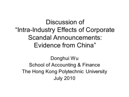 "Discussion of ""Intra-Industry Effects of Corporate Scandal Announcements: Evidence from China"" Donghui Wu School of Accounting & Finance The Hong Kong."
