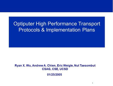 1 Optiputer High Performance Transport Protocols & Implementation Plans Ryan X. Wu, Andrew A. Chien, Eric Weigle, Nut Taesombut CSAG, CSE, UCSD 01/25/2005.