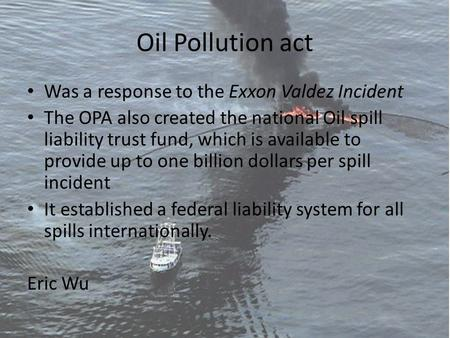 Oil Pollution act Was a response to the Exxon Valdez Incident