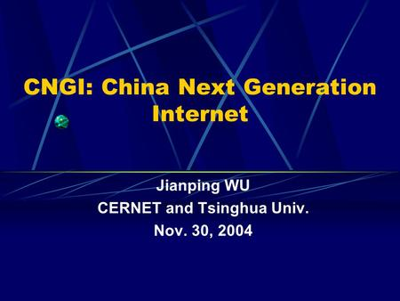 CNGI: China Next Generation Internet Jianping WU CERNET and Tsinghua Univ. Nov. 30, 2004.