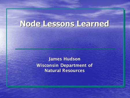 Node Lessons Learned James Hudson Wisconsin Department of Natural Resources.