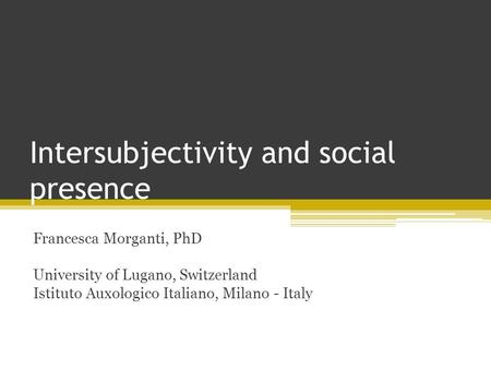 Intersubjectivity and social presence Francesca Morganti, PhD University of Lugano, Switzerland Istituto Auxologico Italiano, Milano - Italy.