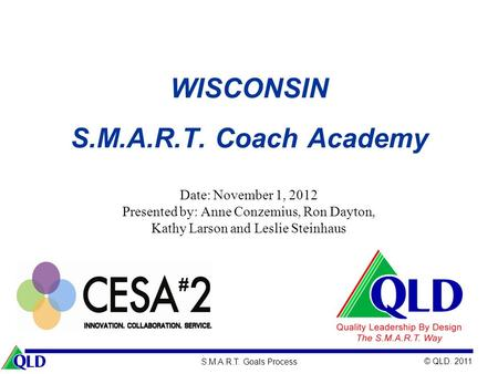 © QLD. 2011 S.M.A.R.T. Goals Process WISCONSIN S.M.A.R.T. Coach Academy Date: November 1, 2012 Presented by: Anne Conzemius, Ron Dayton, Kathy Larson and.