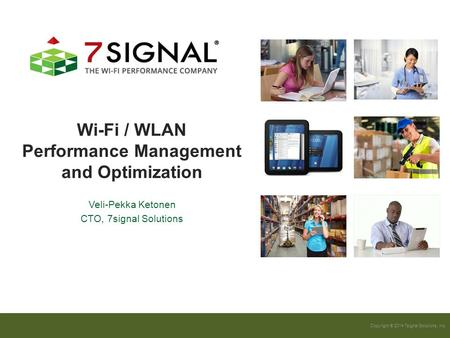 Copyright © 2014 7signal Solutions, Inc. Wi-Fi / WLAN Performance Management and Optimization Veli-Pekka Ketonen CTO, 7signal Solutions.