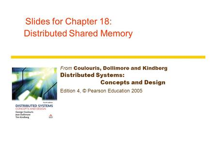 Slides for Chapter 18: Distributed Shared Memory From Coulouris, Dollimore and Kindberg Distributed Systems: Concepts and Design Edition 4, © Pearson Education.