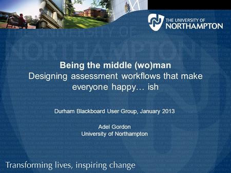 Being the middle (wo)man Designing assessment workflows that make everyone happy… ish Adel Gordon University of Northampton Durham Blackboard User Group,
