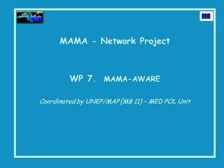 MAMA - Network Project WP 7. MAMA-AWARE Coordinated by UNEP/MAP (MB 11) – MED POL Unit.