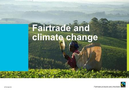 © Fairtrade 2011 Fairtrade products carry this Mark © Fairtrade 2012 Fairtrade and climate change.