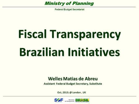 Ministry of Planning Federal Budget Secretariat Ministry of Planning Federal Budget Secretariat Fiscal Transparency Brazilian Initiatives Oct,