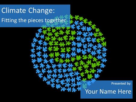 Climate Change: Fitting the pieces together Presented by: Your Name Here.