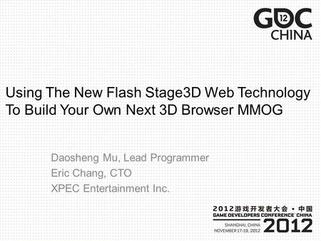 Using The New Flash Stage3D Web Technology To Build Your Own Next 3D Browser MMOG Daosheng Mu, Lead Programmer Eric Chang, CTO XPEC Entertainment Inc.