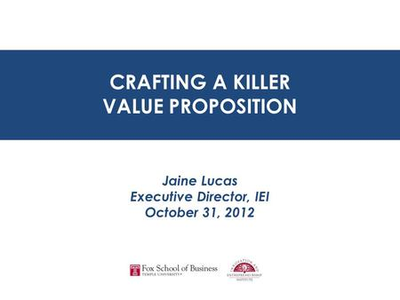 CRAFTING A KILLER VALUE PROPOSITION Jaine Lucas Executive Director, IEI October 31, 2012 CRAFTING A KILLER VALUE PROPOSITION.