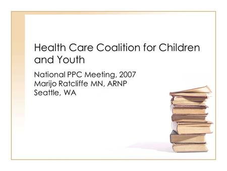Health Care Coalition for Children and Youth National PPC Meeting, 2007 Marijo Ratcliffe MN, ARNP Seattle, WA.