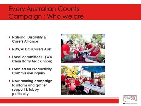 Every Australian Counts Campaign : Who we are  National Disability & Carers Alliance  NDS/AFDO/Carers Aust  Local committees –(WA Chair Barry Mackinnon)